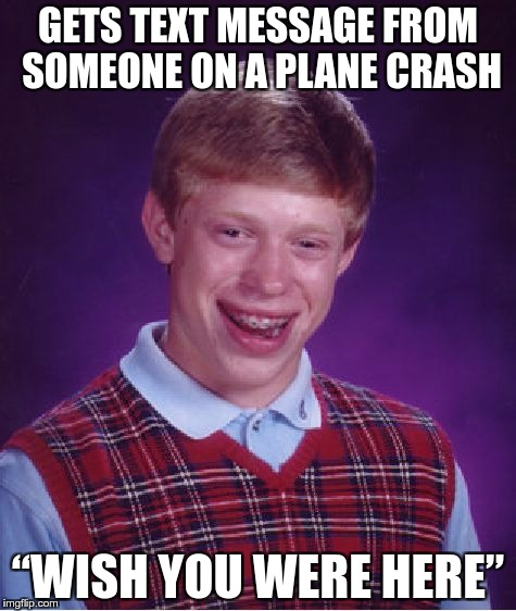 "Missing Bad Luck Brian | GETS TEXT MESSAGE FROM SOMEONE ON A PLANE CRASH ""WISH YOU WERE HERE"" 