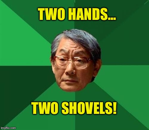 TWO HANDS... TWO SHOVELS! | made w/ Imgflip meme maker