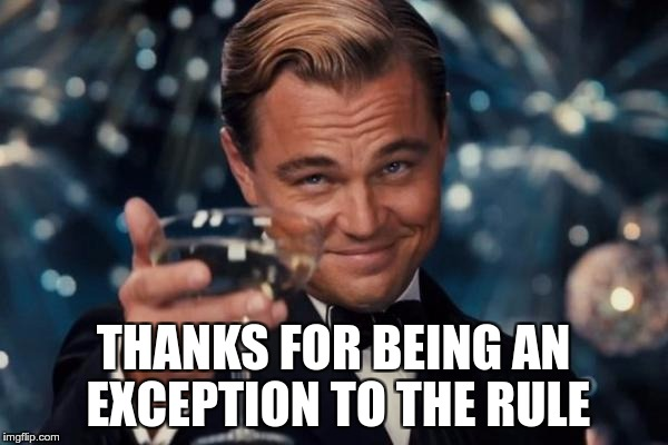 Leonardo Dicaprio Cheers Meme | THANKS FOR BEING AN EXCEPTION TO THE RULE | image tagged in memes,leonardo dicaprio cheers | made w/ Imgflip meme maker