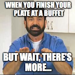 but wait there's more | WHEN YOU FINISH YOUR PLATE AT A BUFFET BUT WAIT, THERE'S MORE... | image tagged in but wait there's more | made w/ Imgflip meme maker
