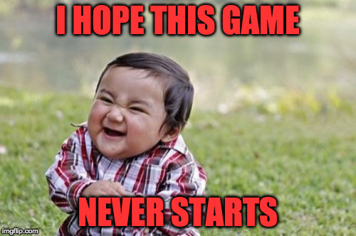 Evil Toddler Meme | I HOPE THIS GAME NEVER STARTS | image tagged in memes,evil toddler | made w/ Imgflip meme maker