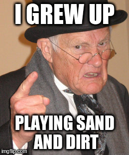 Back In My Day Meme | I GREW UP PLAYING SAND AND DIRT | image tagged in memes,back in my day | made w/ Imgflip meme maker