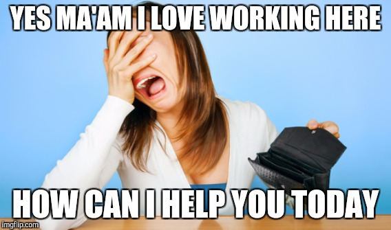 YES MA'AM I LOVE WORKING HERE HOW CAN I HELP YOU TODAY | made w/ Imgflip meme maker