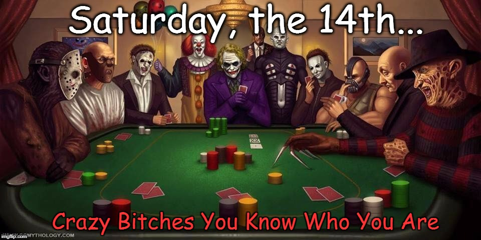 Saturday, the 14th... Crazy B**ches You Know Who You Are | image tagged in friday the 13th,jason voorhees | made w/ Imgflip meme maker