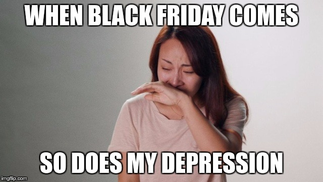 Crying | WHEN BLACK FRIDAY COMES SO DOES MY DEPRESSION | image tagged in crying | made w/ Imgflip meme maker