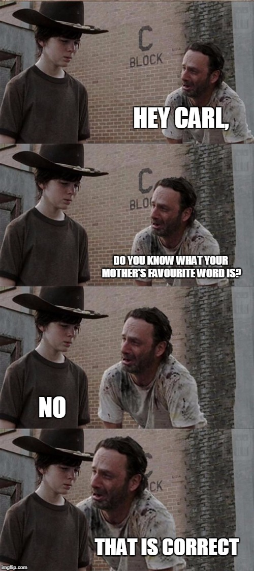 Rick and Carl Long Meme | HEY CARL, DO YOU KNOW WHAT YOUR MOTHER'S FAVOURITE WORD IS? NO THAT IS CORRECT | image tagged in memes,rick and carl long | made w/ Imgflip meme maker