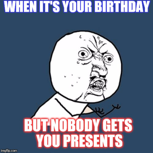 Y U No Meme | WHEN IT'S YOUR BIRTHDAY BUT NOBODY GETS YOU PRESENTS | image tagged in memes,y u no | made w/ Imgflip meme maker