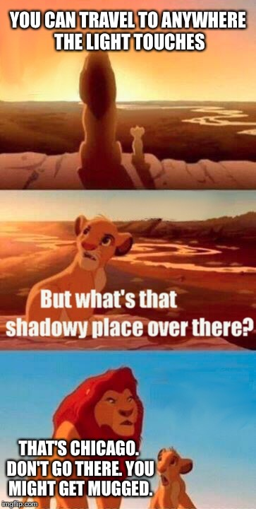Simba Shadowy Place Meme | YOU CAN TRAVEL TO ANYWHERE THE LIGHT TOUCHES THAT'S CHICAGO. DON'T GO THERE. YOU MIGHT GET MUGGED. | image tagged in memes,simba shadowy place | made w/ Imgflip meme maker