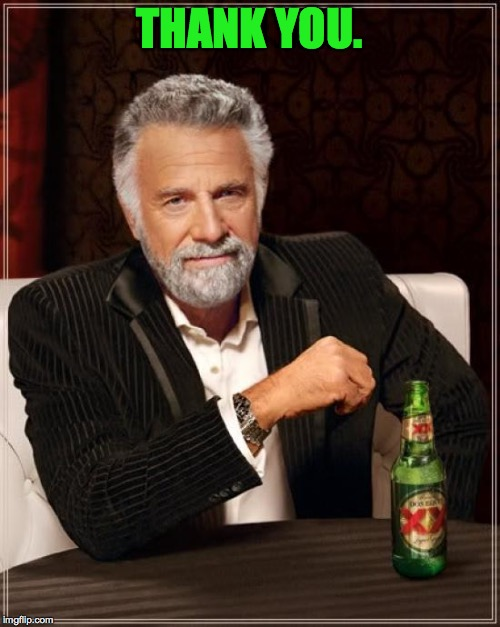 The Most Interesting Man In The World Meme | THANK YOU. | image tagged in memes,the most interesting man in the world | made w/ Imgflip meme maker