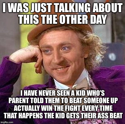 Creepy Condescending Wonka Meme | I WAS JUST TALKING ABOUT THIS THE OTHER DAY I HAVE NEVER SEEN A KID WHO'S PARENT TOLD THEM TO BEAT SOMEONE UP ACTUALLY WIN THE FIGHT EVERY T | image tagged in memes,creepy condescending wonka | made w/ Imgflip meme maker