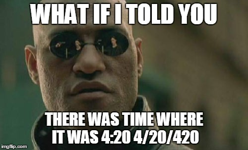 Matrix Morpheus Meme | WHAT IF I TOLD YOU THERE WAS TIME WHERE IT WAS 4:20 4/20/420 | image tagged in memes,matrix morpheus | made w/ Imgflip meme maker
