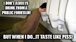 Crawling Home for Depressing Meme Week Oct 11-18 A NeverSayMemes Event. <:'-(  | I DON'T ALWAYS DRINK FROM A PUBLIC FOUNTAIN! BUT WHEN I DO...IT TASTE LIKE PISS! | image tagged in taste like piss | made w/ Imgflip meme maker