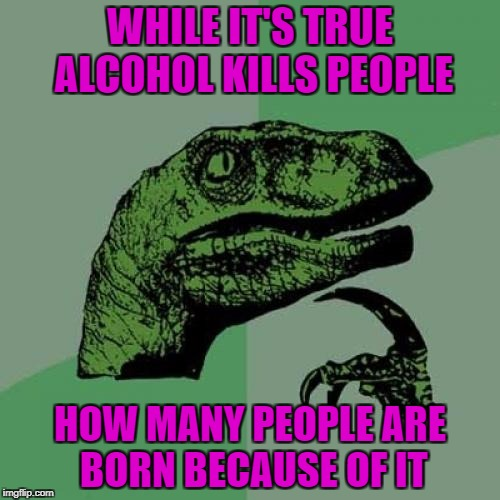 That would be life balancing things out...LOL | WHILE IT'S TRUE ALCOHOL KILLS PEOPLE HOW MANY PEOPLE ARE BORN BECAUSE OF IT | image tagged in memes,philosoraptor,alcohol,life and death,balance,funny | made w/ Imgflip meme maker