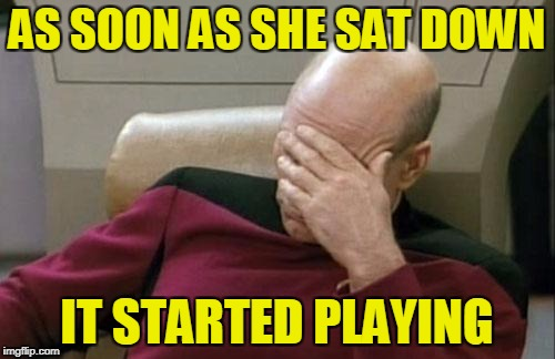 Captain Picard Facepalm Meme | AS SOON AS SHE SAT DOWN IT STARTED PLAYING | image tagged in memes,captain picard facepalm | made w/ Imgflip meme maker
