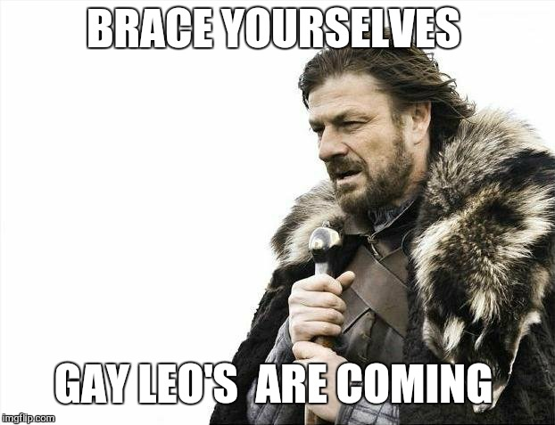 Brace Yourselves X is Coming Meme | BRACE YOURSELVES GAY LEO'S  ARE COMING | image tagged in memes,brace yourselves x is coming | made w/ Imgflip meme maker