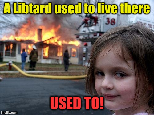 Disaster Girl Meme | A Libtard used to live there USED TO! | image tagged in memes,disaster girl | made w/ Imgflip meme maker
