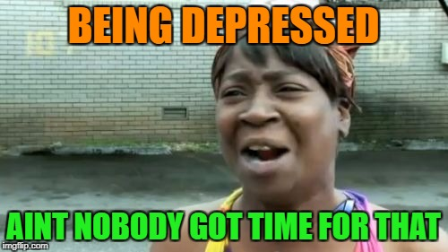 Aint Nobody Got Time For That Meme | BEING DEPRESSED AINT NOBODY GOT TIME FOR THAT | image tagged in memes,aint nobody got time for that | made w/ Imgflip meme maker