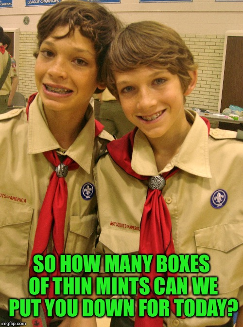 SO HOW MANY BOXES OF THIN MINTS CAN WE PUT YOU DOWN FOR TODAY? | made w/ Imgflip meme maker
