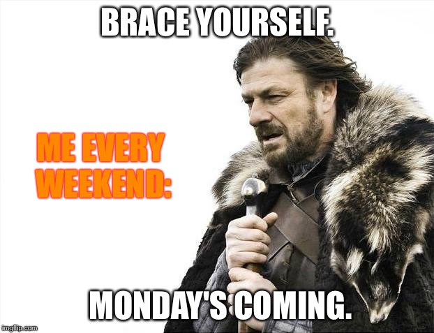 Brace Yourselves X is Coming Meme | BRACE YOURSELF. MONDAY'S COMING. ME EVERY WEEKEND: | image tagged in memes,brace yourselves x is coming | made w/ Imgflip meme maker