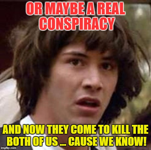 Conspiracy Keanu Meme | OR MAYBE A REAL CONSPIRACY AND NOW THEY COME TO KILL THE BOTH OF US ... CAUSE WE KNOW! | image tagged in memes,conspiracy keanu | made w/ Imgflip meme maker