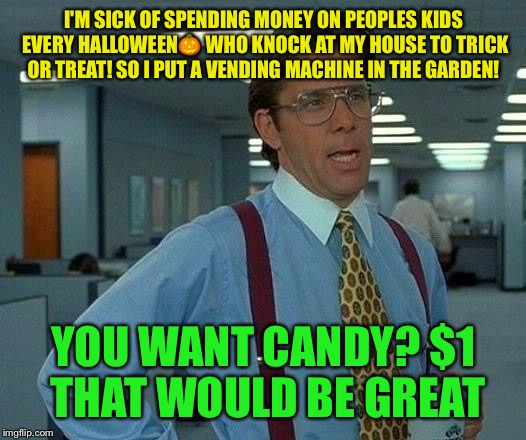 That Would Be Great Meme | I'M SICK OF SPENDING MONEY ON PEOPLES KIDS EVERY HALLOWEEN | image tagged in memes,that would be great,meme,latest | made w/ Imgflip meme maker