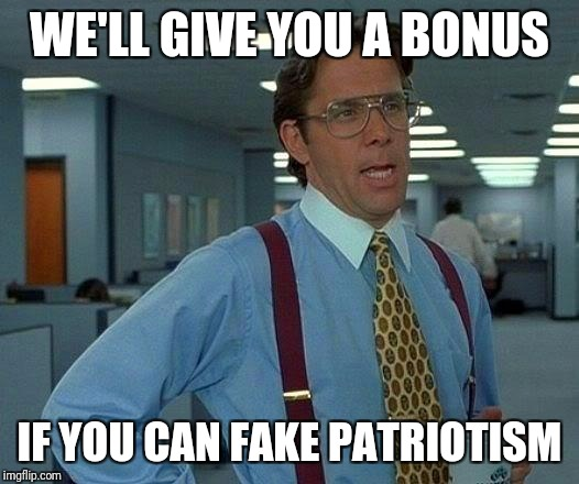 That Would Be Great Meme | WE'LL GIVE YOU A BONUS IF YOU CAN FAKE PATRIOTISM | image tagged in memes,that would be great | made w/ Imgflip meme maker