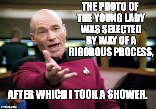 Picard Wtf Meme | THE PHOTO OF THE YOUNG LADY WAS SELECTED BY WAY OF A RIGOROUS PROCESS, AFTER WHICH I TOOK A SHOWER. | image tagged in memes,picard wtf | made w/ Imgflip meme maker
