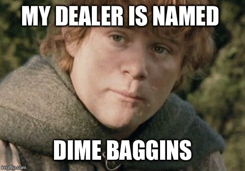 MY DEALER IS NAMED DIME BAGGINS | made w/ Imgflip meme maker