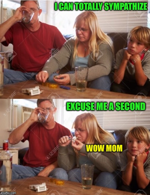 The Drugingtons | I CAN TOTALLY SYMPATHIZE EXCUSE ME A SECOND WOW MOM | image tagged in the drugingtons | made w/ Imgflip meme maker