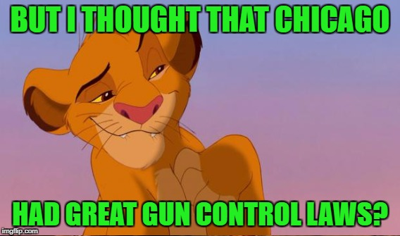 BUT I THOUGHT THAT CHICAGO HAD GREAT GUN CONTROL LAWS? | made w/ Imgflip meme maker