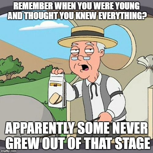 Pepperidge Farm Remembers Meme | REMEMBER WHEN YOU WERE YOUNG AND THOUGHT YOU KNEW EVERYTHING? APPARENTLY SOME NEVER GREW OUT OF THAT STAGE | image tagged in memes,pepperidge farm remembers | made w/ Imgflip meme maker