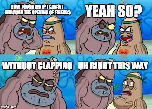 How Tough Are You Meme | HOW TOUGH AM I? I CAN SIT THROUGH THE OPENING OF FRIENDS YEAH SO? WITHOUT CLAPPING UH RIGHT THIS WAY | image tagged in memes,how tough are you | made w/ Imgflip meme maker