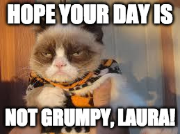 Grumpy Cat Halloween Meme | HOPE YOUR DAY IS NOT GRUMPY, LAURA! | image tagged in memes,grumpy cat halloween,grumpy cat | made w/ Imgflip meme maker