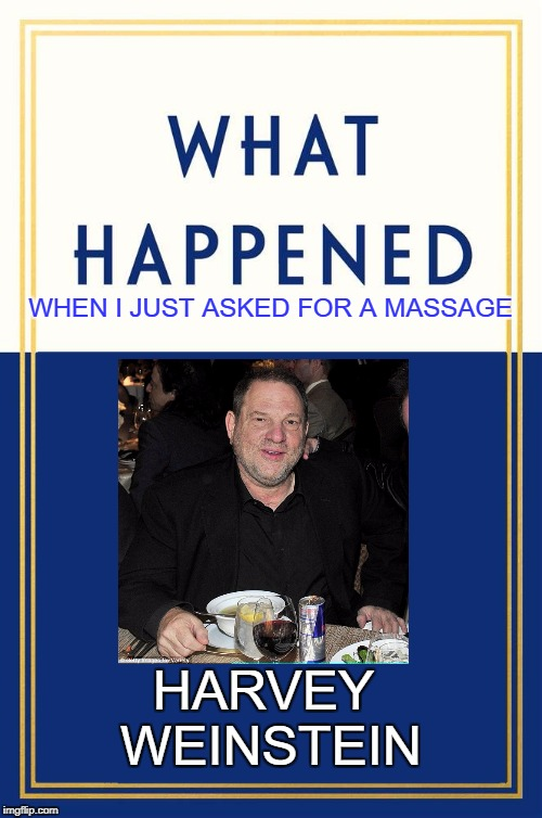Harvey follows in Hillary's footsteps! | WHEN I JUST ASKED FOR A MASSAGE HARVEY WEINSTEIN | image tagged in what happened blank,harvey weinstein,hillary clinton,liberals,progressives,democrats | made w/ Imgflip meme maker