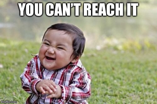 Evil Toddler Meme | YOU CAN'T REACH IT | image tagged in memes,evil toddler | made w/ Imgflip meme maker