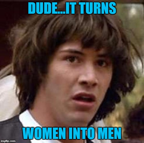 Conspiracy Keanu Meme | DUDE...IT TURNS WOMEN INTO MEN | image tagged in memes,conspiracy keanu | made w/ Imgflip meme maker