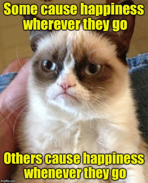 Grumpy Cat Meme | Some cause happiness wherever they go Others cause happiness whenever they go | image tagged in memes,grumpy cat | made w/ Imgflip meme maker