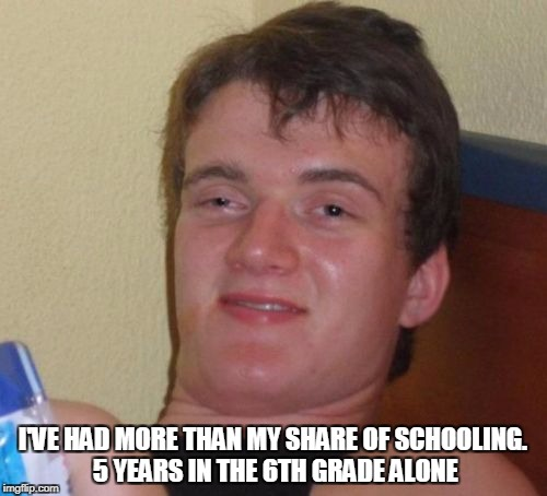 10 Guy Meme | I'VE HAD MORE THAN MY SHARE OF SCHOOLING. 5 YEARS IN THE 6TH GRADE ALONE | image tagged in memes,10 guy | made w/ Imgflip meme maker