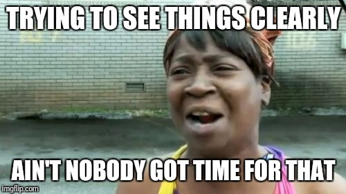 Aint Nobody Got Time For That Meme | TRYING TO SEE THINGS CLEARLY AIN'T NOBODY GOT TIME FOR THAT | image tagged in memes,aint nobody got time for that | made w/ Imgflip meme maker