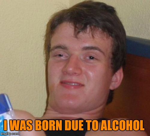 10 Guy Meme | I WAS BORN DUE TO ALCOHOL | image tagged in memes,10 guy | made w/ Imgflip meme maker