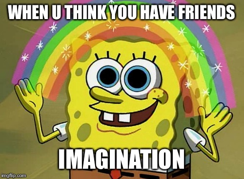 Imagination Spongebob Meme | WHEN U THINK YOU HAVE FRIENDS IMAGINATION | image tagged in memes,imagination spongebob | made w/ Imgflip meme maker