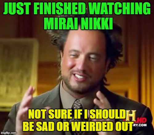 Ancient Aliens Meme | JUST FINISHED WATCHING MIRAI NIKKI NOT SURE IF I SHOULD BE SAD OR WEIRDED OUT | image tagged in memes,ancient aliens | made w/ Imgflip meme maker