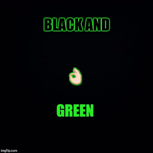 BLACK AND GREEN  | made w/ Imgflip meme maker