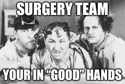 "Doctor Stooges | SURGERY TEAM YOUR IN ""GOOD"" HANDS 