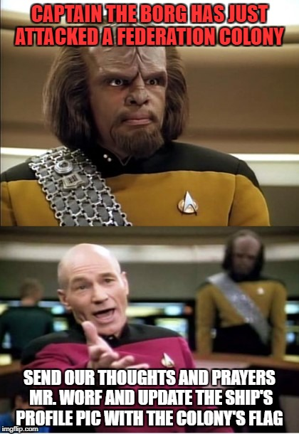 CAPTAIN THE BORG HAS JUST ATTACKED A FEDERATION COLONY SEND OUR THOUGHTS AND PRAYERS MR. WORF AND UPDATE THE SHIP'S PROFILE PIC WITH THE COL | image tagged in worf and picard | made w/ Imgflip meme maker