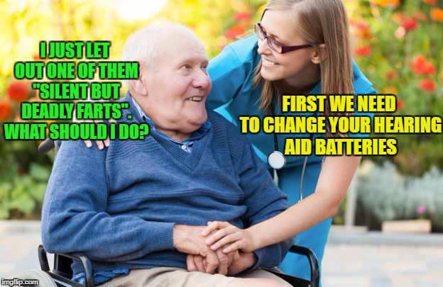 "It is tough getting old... I know | I JUST LET OUT ONE OF THEM ""SILENT BUT DEADLY FARTS"". WHAT SHOULD I DO? FIRST WE NEED TO CHANGE YOUR HEARING AID BATTERIES 