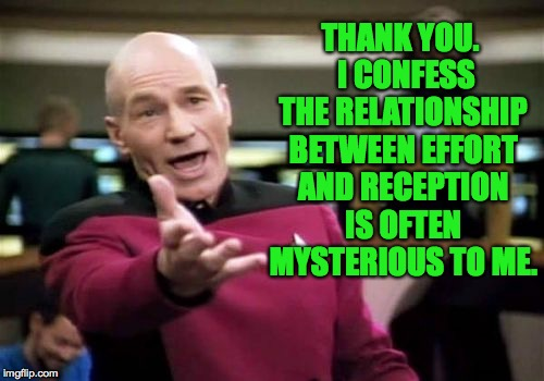 Picard Wtf Meme | THANK YOU.  I CONFESS THE RELATIONSHIP BETWEEN EFFORT AND RECEPTION IS OFTEN MYSTERIOUS TO ME. | image tagged in memes,picard wtf | made w/ Imgflip meme maker