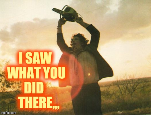 Leatherface | I SAW WHAT YOU DID     THERE,,, | image tagged in leatherface | made w/ Imgflip meme maker