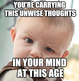 Skeptical Baby Meme | YOU'RE CARRYING THIS UNWISE THOUGHTS IN YOUR MIND AT THIS AGE | image tagged in memes,skeptical baby | made w/ Imgflip meme maker