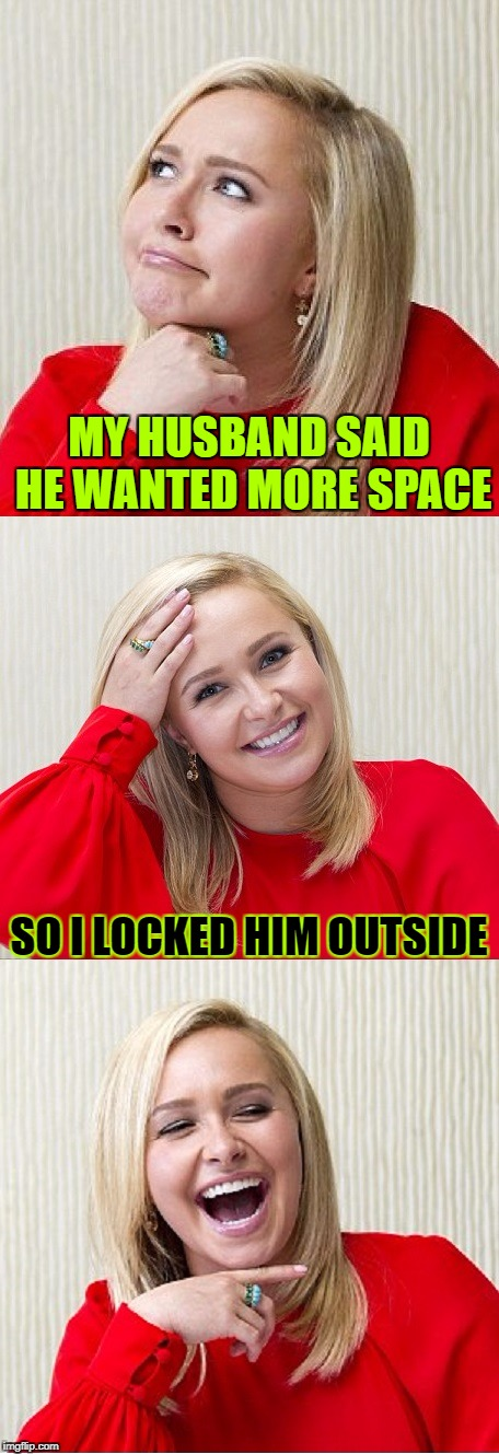 Be Careful What You Ask For...^( '-' )^ | MY HUSBAND SAID HE WANTED MORE SPACE SO I LOCKED HIM OUTSIDE | image tagged in bad pun hayden 2,memes,tammyfaye,a tammyfaye template,husband wife,google | made w/ Imgflip meme maker